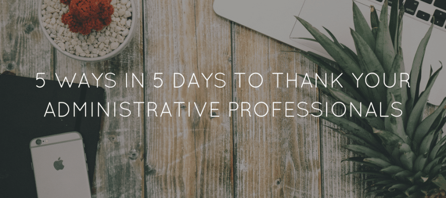 5 Ways in 5 Days to Thank Your Administrative Professionals